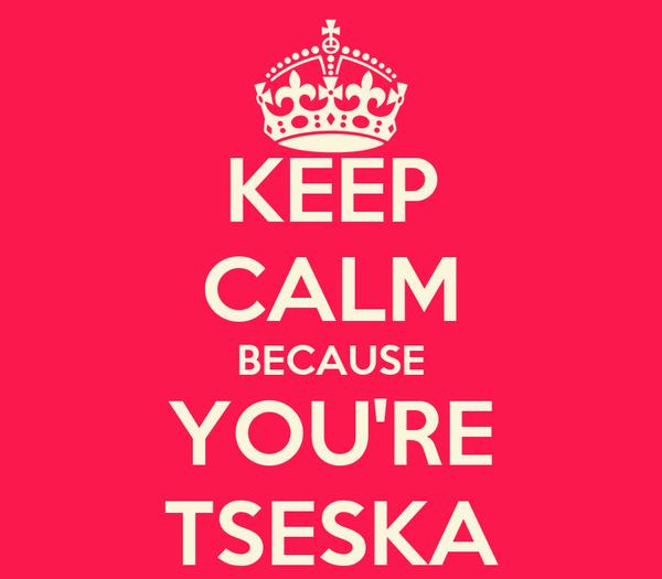 KEEP CALM BECAUSE YOU'RE TSESKA