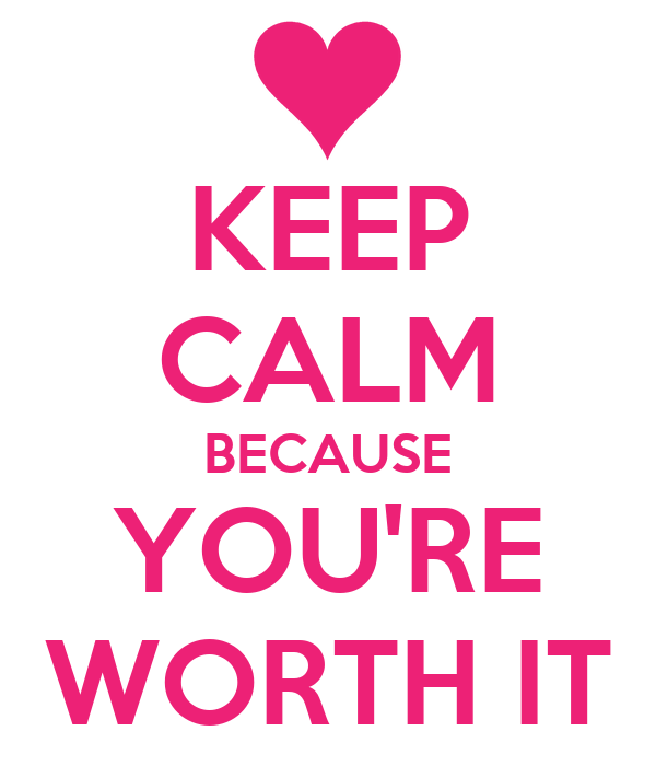 KEEP CALM BECAUSE YOU'RE WORTH IT