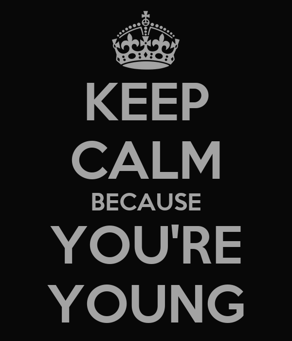 KEEP CALM BECAUSE YOU'RE YOUNG