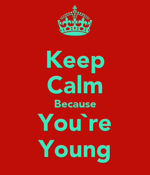 Keep Calm Because You`re Young