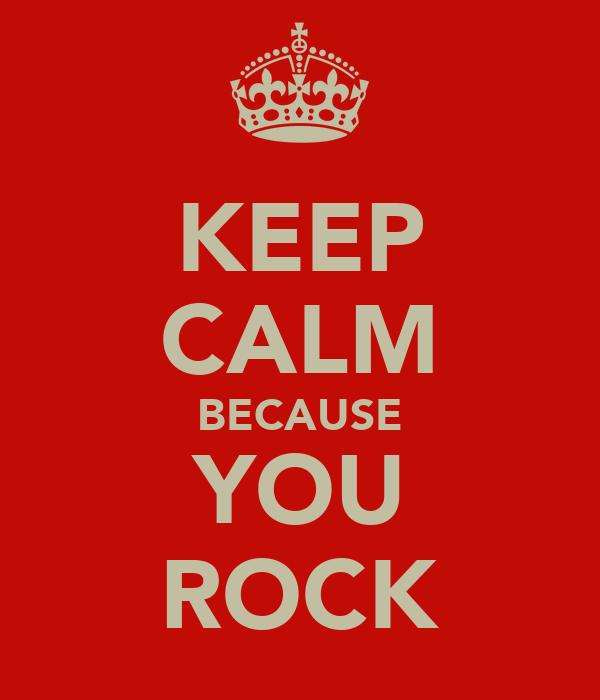 KEEP CALM BECAUSE YOU ROCK