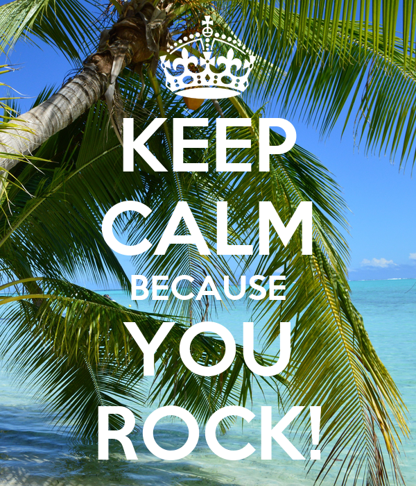 KEEP CALM BECAUSE YOU ROCK!
