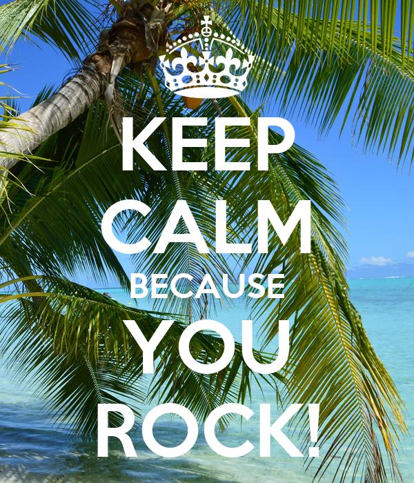 KEEP CALM BECAUSE YOU ROCK!