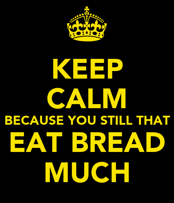 KEEP CALM BECAUSE YOU STILL THAT EAT BREAD MUCH