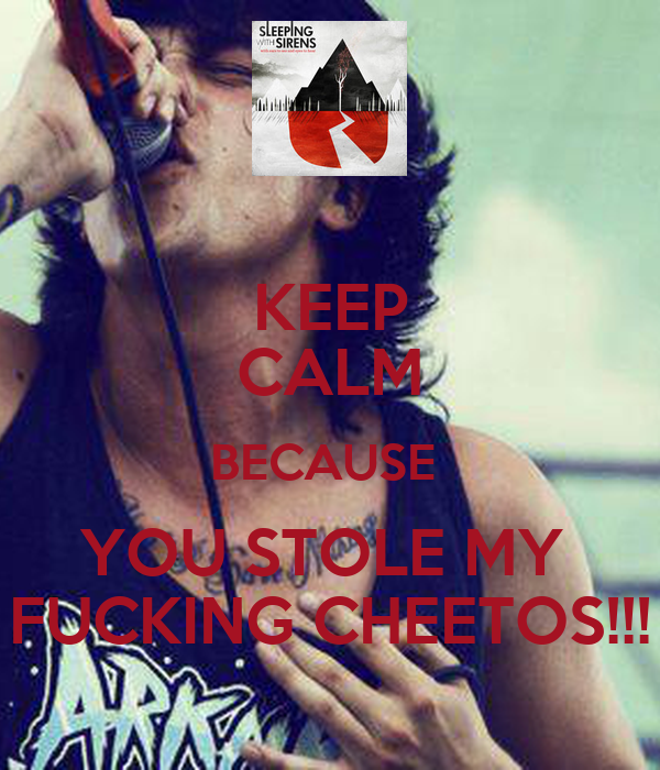 KEEP CALM BECAUSE  YOU STOLE MY  FUCKING CHEETOS!!!