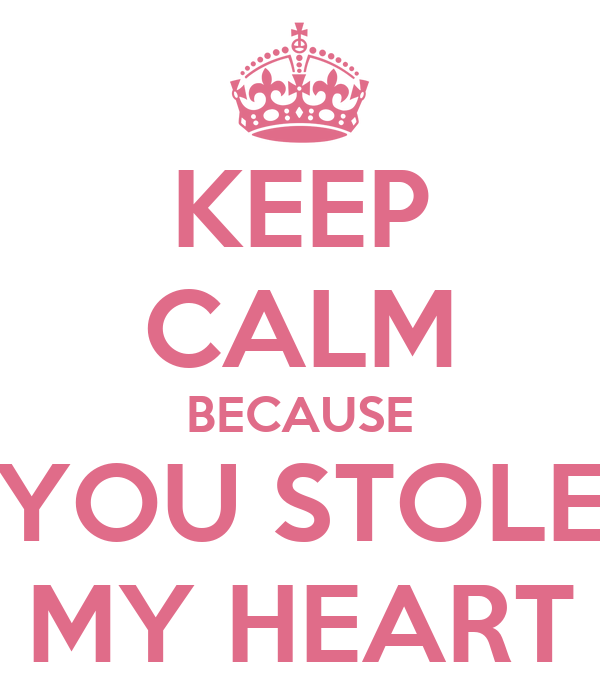 KEEP CALM BECAUSE YOU STOLE MY HEART