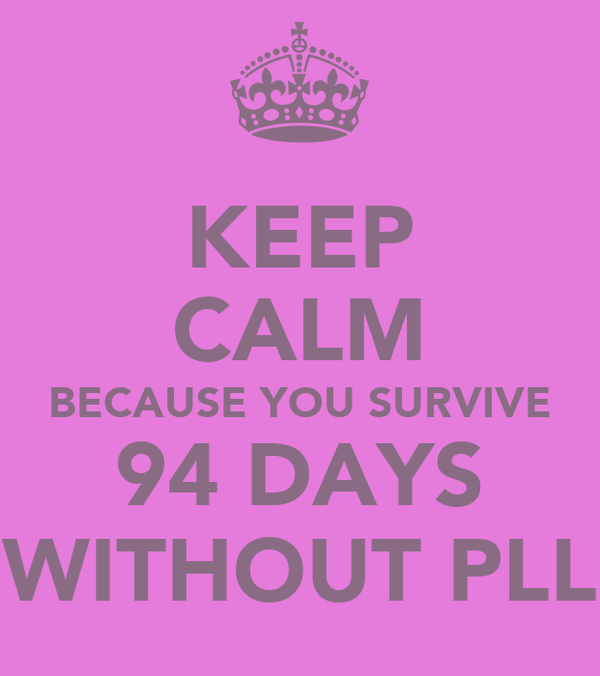 KEEP CALM BECAUSE YOU SURVIVE 94 DAYS WITHOUT PLL