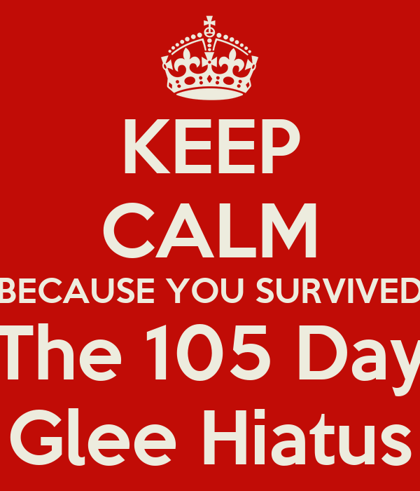 KEEP CALM BECAUSE YOU SURVIVED The 105 Day Glee Hiatus