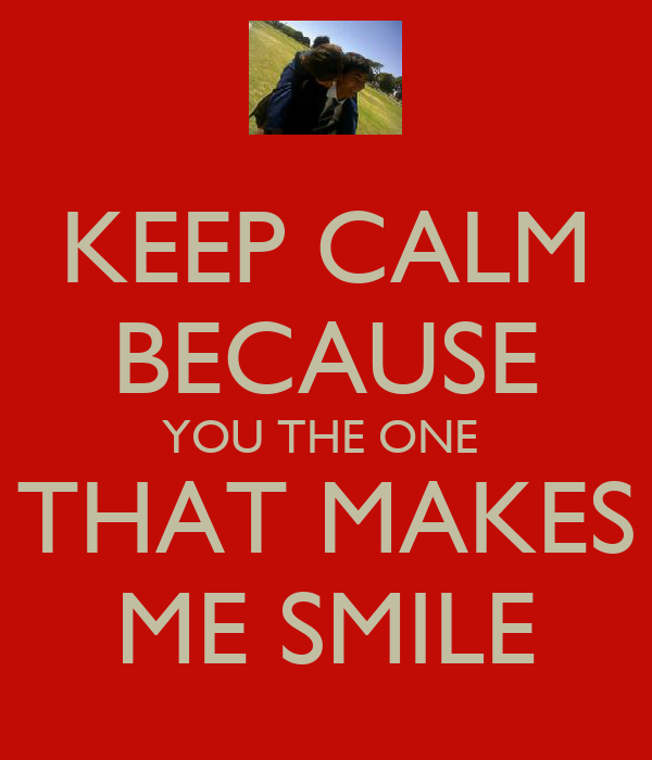 KEEP CALM BECAUSE YOU THE ONE  THAT MAKES ME SMILE