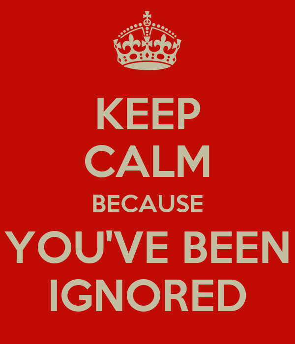 KEEP CALM BECAUSE YOU'VE BEEN IGNORED