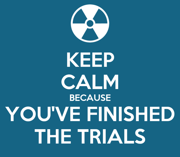 KEEP CALM BECAUSE YOU'VE FINISHED THE TRIALS