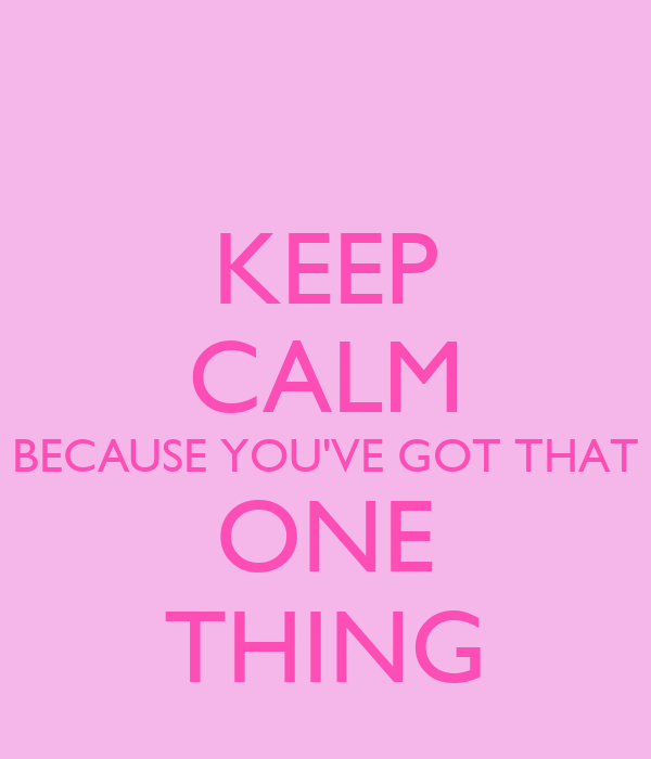 KEEP CALM BECAUSE YOU'VE GOT THAT ONE THING