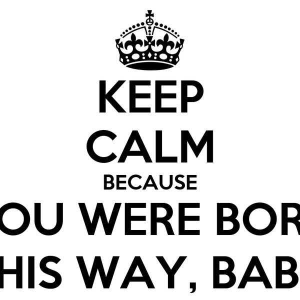 KEEP CALM BECAUSE YOU WERE BORN THIS WAY, BABY
