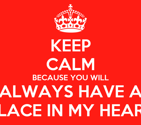 KEEP CALM BECAUSE YOU WILL ALWAYS HAVE A PLACE IN MY HEART