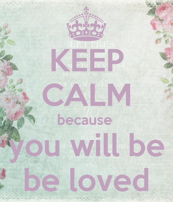 KEEP CALM because  you will be be loved
