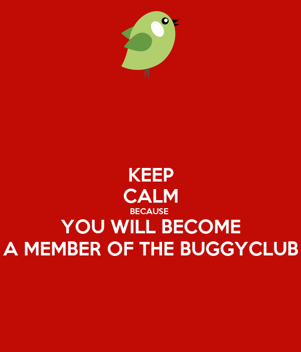KEEP CALM BECAUSE  YOU WILL BECOME A MEMBER OF THE BUGGYCLUB