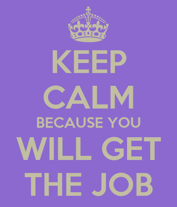KEEP CALM BECAUSE YOU WILL GET THE JOB