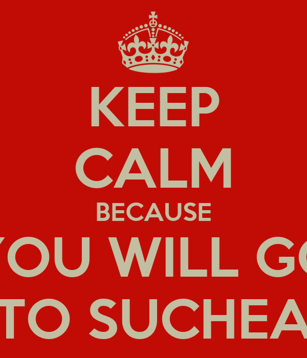 KEEP CALM BECAUSE YOU WILL GO TO SUCHEA