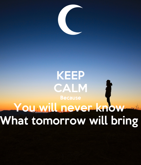 KEEP CALM Because You will never know  What tomorrow will bring