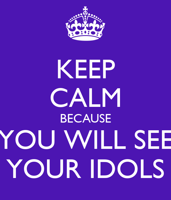 KEEP CALM BECAUSE YOU WILL SEE YOUR IDOLS