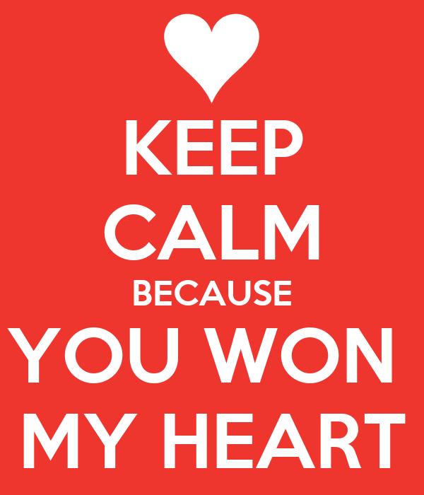 KEEP CALM BECAUSE YOU WON  MY HEART