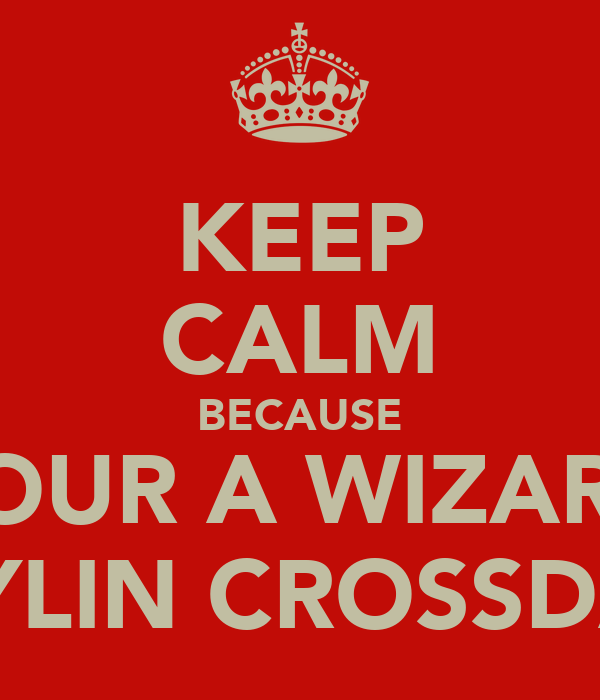 KEEP CALM BECAUSE YOUR A WIZARD KAYLIN CROSSDALE