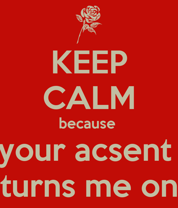 KEEP CALM because  your acsent  turns me on
