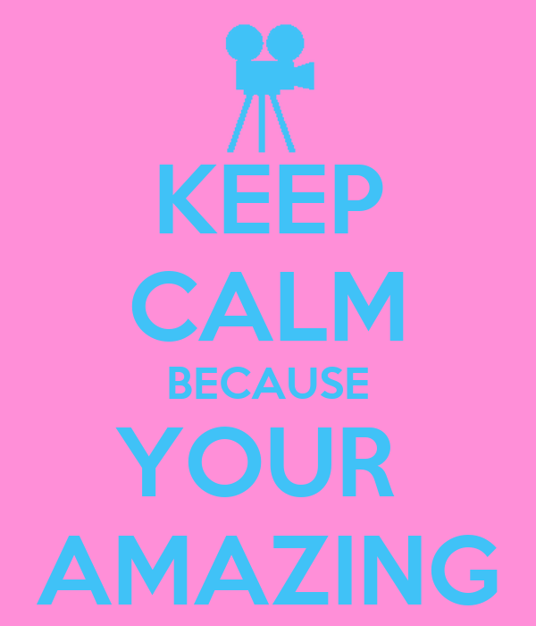 KEEP CALM BECAUSE YOUR  AMAZING