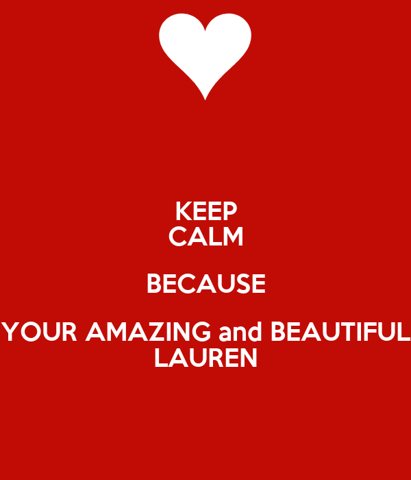 KEEP CALM BECAUSE YOUR AMAZING and BEAUTIFUL LAUREN