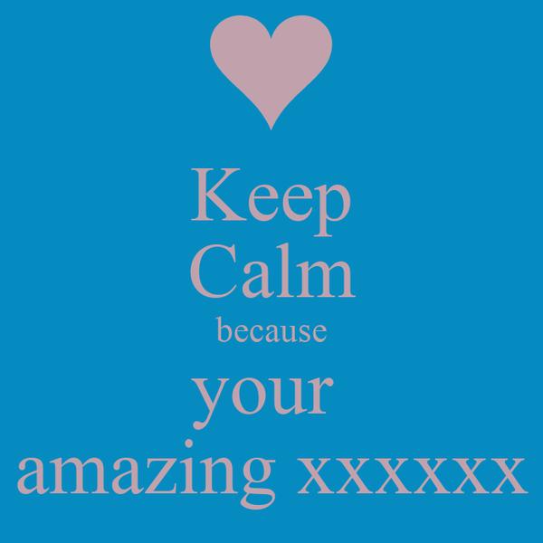 Keep Calm because your  amazing xxxxxx