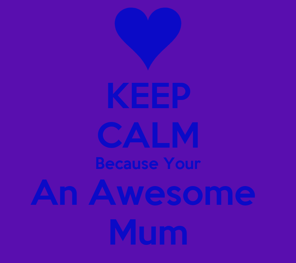 KEEP CALM Because Your An Awesome  Mum