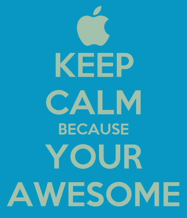 KEEP CALM BECAUSE YOUR AWESOME