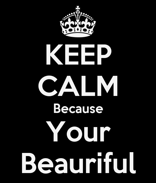 KEEP CALM Because Your Beauriful