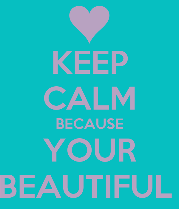 KEEP CALM BECAUSE YOUR BEAUTIFUL