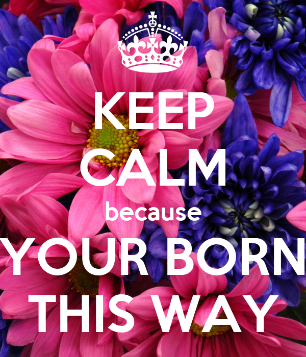 KEEP CALM because YOUR BORN THIS WAY