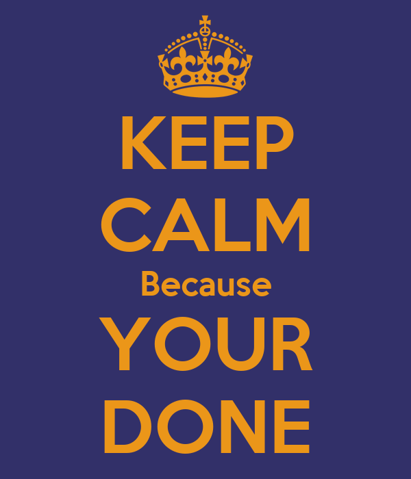 KEEP CALM Because YOUR DONE