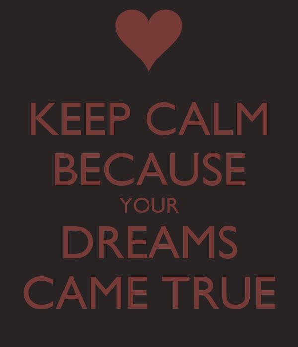 KEEP CALM BECAUSE YOUR DREAMS CAME TRUE