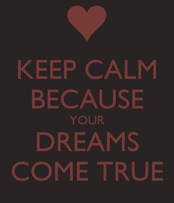KEEP CALM BECAUSE YOUR DREAMS COME TRUE