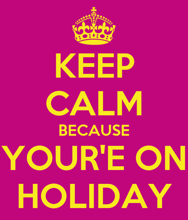 KEEP CALM BECAUSE YOUR'E ON HOLIDAY