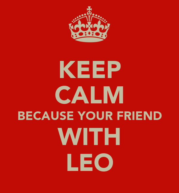 KEEP CALM BECAUSE YOUR FRIEND WITH LEO