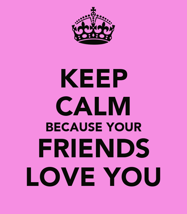 KEEP CALM BECAUSE YOUR FRIENDS LOVE YOU