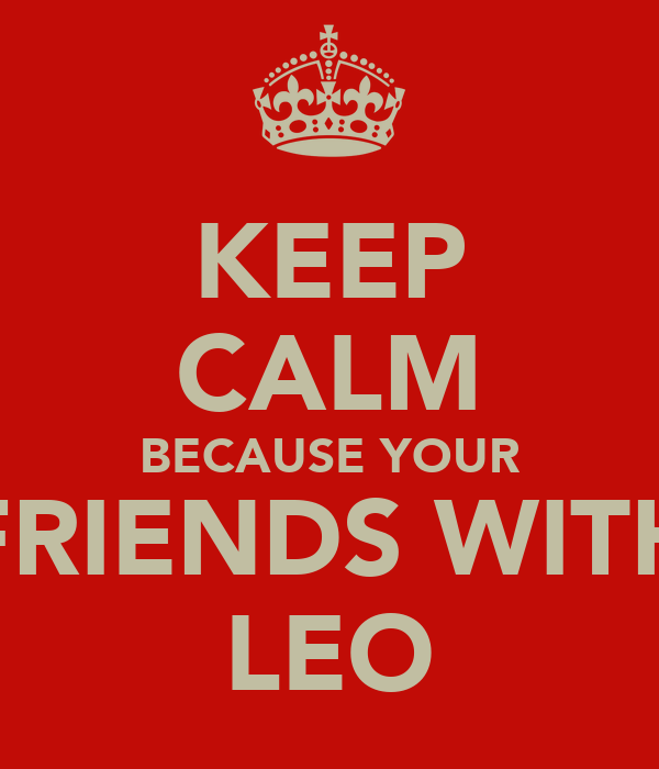 KEEP CALM BECAUSE YOUR FRIENDS WITH LEO