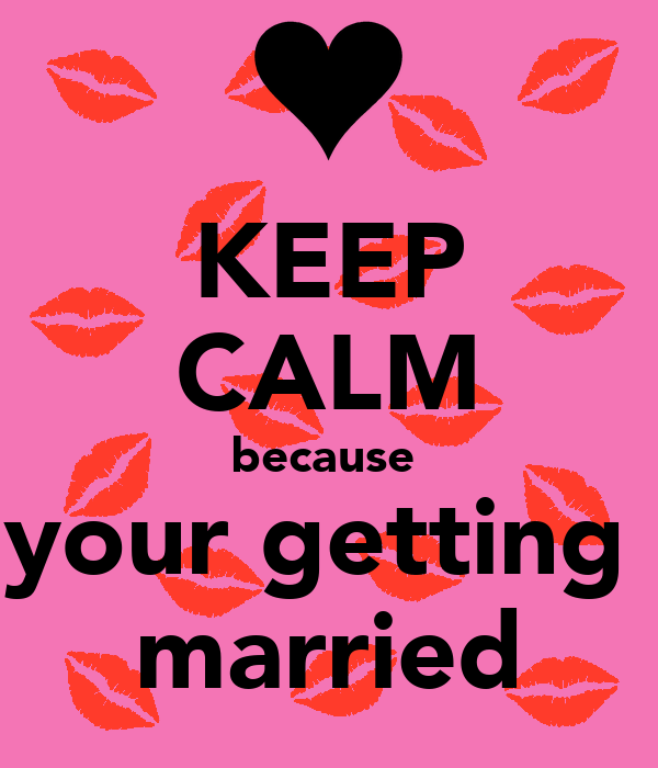 KEEP CALM because  your getting  married