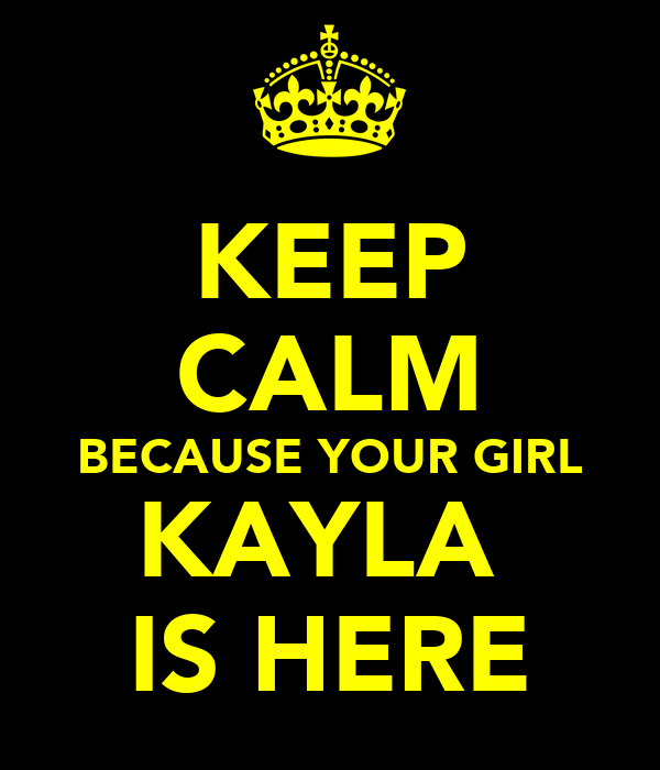 KEEP CALM BECAUSE YOUR GIRL KAYLA  IS HERE