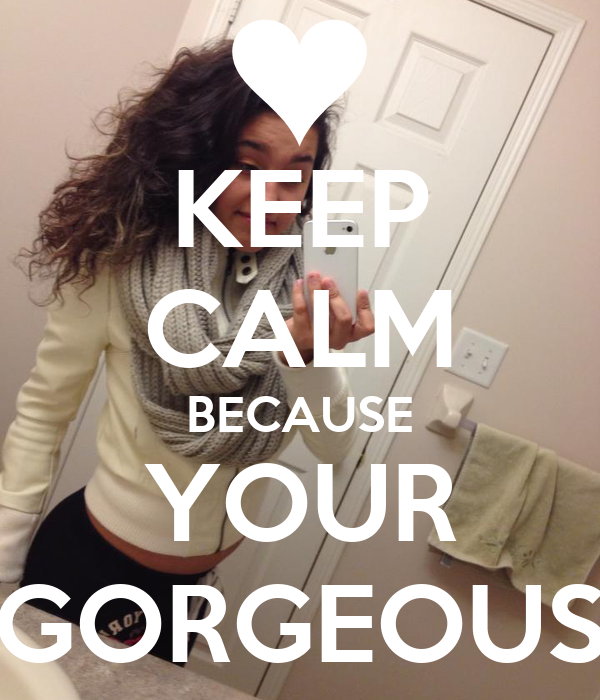 KEEP CALM BECAUSE YOUR GORGEOUS