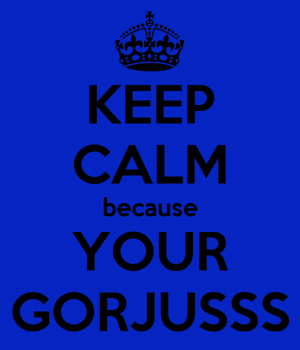 KEEP CALM because YOUR GORJUSSS