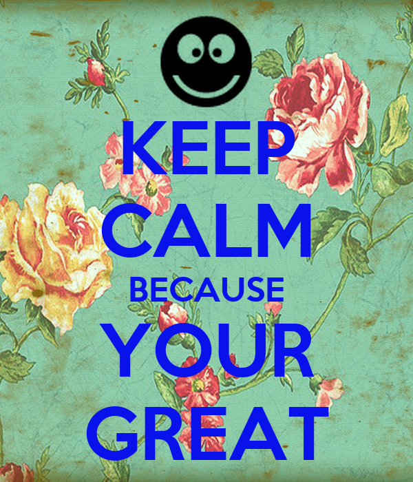 KEEP CALM BECAUSE YOUR GREAT