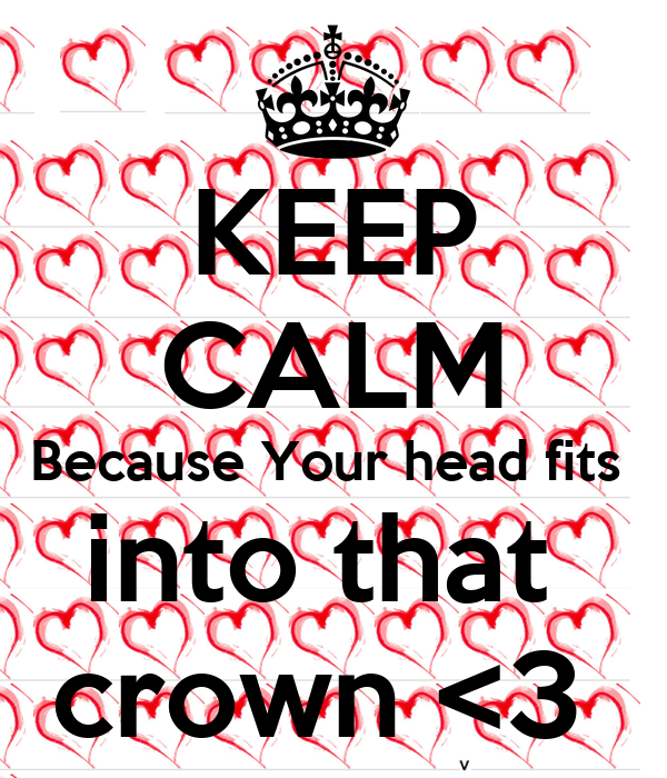 KEEP CALM Because Your head fits  into that  crown <3