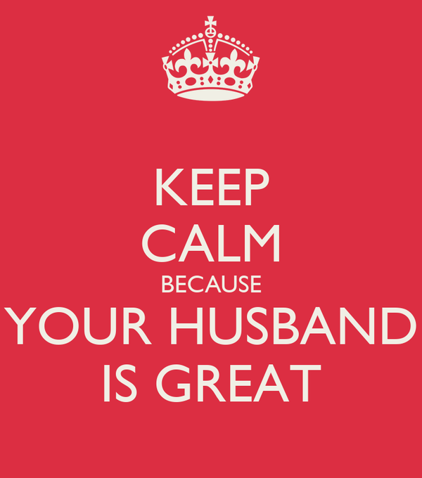 KEEP CALM BECAUSE  YOUR HUSBAND  IS GREAT