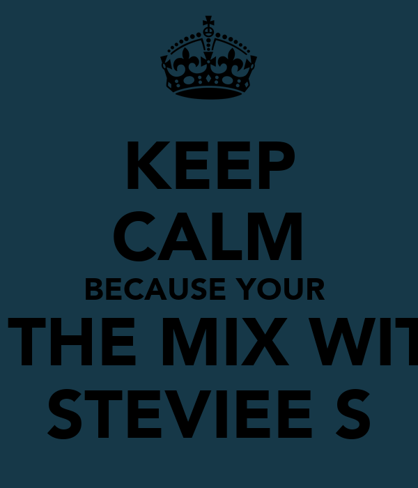 KEEP CALM BECAUSE YOUR  IN THE MIX WITH  STEVIEE S